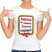 """Футболка женская """"Карина не подарок, Карина сюрприз"""""""