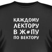 """Футболка """"Каждому лектору в ж_пу по вектору"""""""