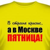 """Футболка """"В стране кризис, а в Москве ПЯТНИЦА!"""""""