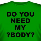 "Футболка ""Do you need my body?"""