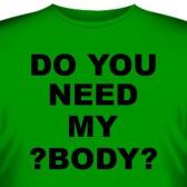 """Футболка """"Do you need my body?"""""""