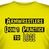 "Футболка ""Armwrestlers don't practice to lose"""