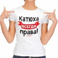 """Футболка женская """"Катюха Всегда права"""""""