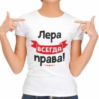 """Футболка женская """"Лера всегда права!"""""""