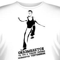 """Футболка """"Оказывается то, что я танцую попьяни называется Тектоником"""""""